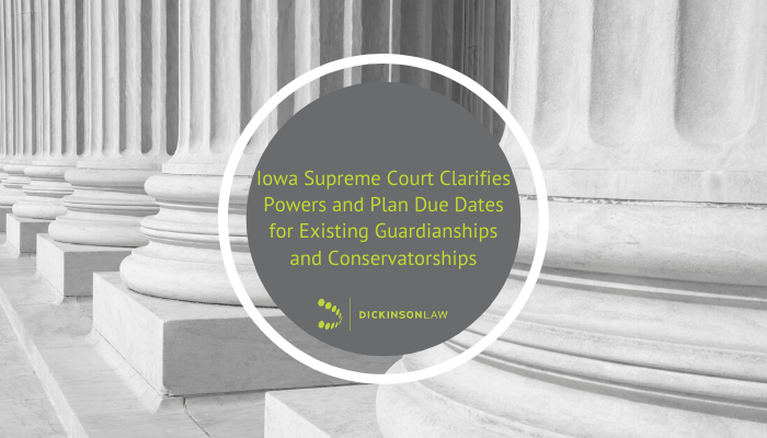 Iowa Supreme Court Clarifies Powers and Plan Due Dates for Existing Guardianships and Conservatorships