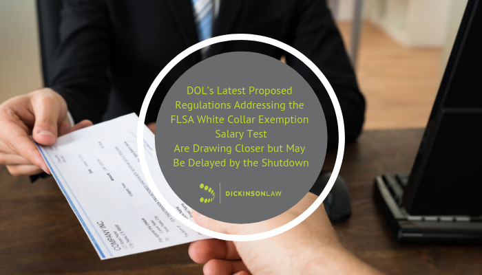DOL's Latest Proposed Regulations Addressing the FLSA White Collar Exemption Salary Test Are Drawing Closer but May Be Delayed by the Shutdown