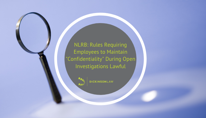 "NLRB: Rules Requiring Employees to Maintain ""Confidentiality"" During Open Investigations Lawful"